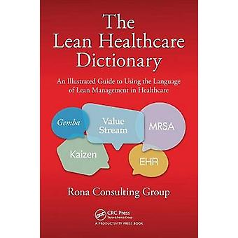 The Lean Healthcare Dictionary  An Illustrated Guide to Using the Language of Lean Management in Healthcare by Rona Consulting Group