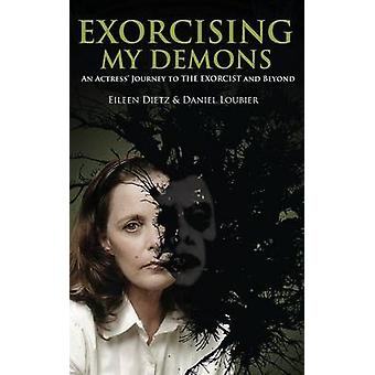 Exorcising My Demons An Actress Journey to the Exorcist and Beyond by Dietz & Eileen