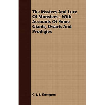 The Mystery And Lore Of Monsters  With Accounts Of Some Giants Dwarfs And Prodigies by Thompson & C. J. S.