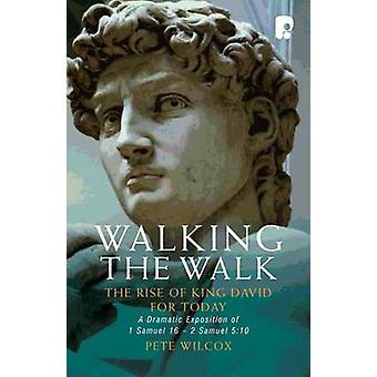 Walking The Walk A Dramatic Exposition Of 1 Samuel 16  2 Samuel 510 by Wilcox Pete