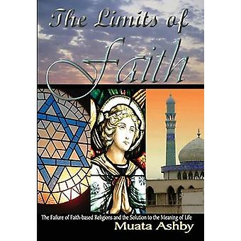 The Limits of Faith The Failure of Faithbased Religions and the Solution to the Meaning of Life by Ashby & Muata