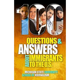 100 Questions and Answers About Immigrants to the U.S. Immigration policies politics and trends and how they affect families jobs and demographics The facts about U.S. immigration patterns motive by Michigan State School of Journalism