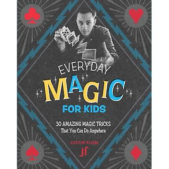 Everyday Magic for Kids  30 Amazing Magic Tricks That You Can Do Anywhere by Justin Flom