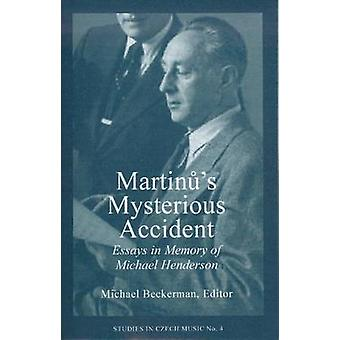 Martinu's Mysterious Accident - Essays in Memory of Michael Henderson