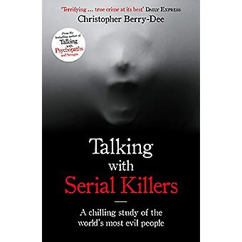 Talking with Serial Killers - A chilling study of the world's most evi