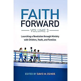 Faith Forward Volume 3 - Launching a Revolution through Ministry with