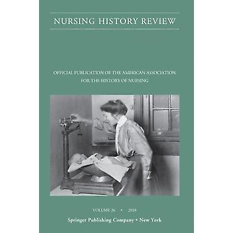 Nursing History Review Volume 26 by Edited by Patricia D Antonio