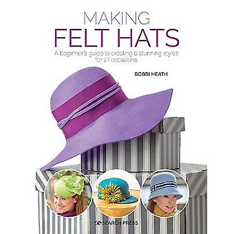 Making Felt Hats A beginners guide to creating 6 stunning styles for all occasions
