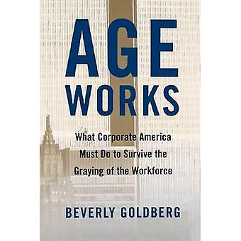 Age Works What Corporate America Must Do to Survive the Graying of the Workforce by Goldberg & Beverly