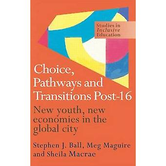 Choice Pathways and Transitions Post16 New Youth New Economies in the Global City by Ball & Stephen J.