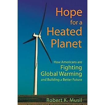 Hope for a Heated Planet How Americans Are Fighting Global Warming and Building a Better Future by Musil & Robert K