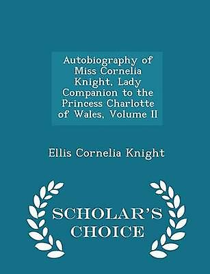 Autobiography of Miss Cornelia Knight Lady Companion to the Princess Charlotte of Wales Volume II  Scholars Choice Edition by Knight & Ellis Cornelia