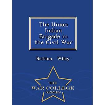 The Union Indian Brigade in the Civil War  War College Series by Wiley & Britton
