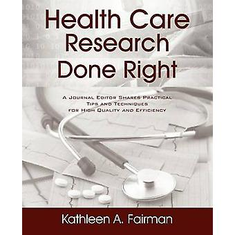 Health Care Research Done Right  A Journal Editor Shares Practical Tips and Techniques for High Quality and Efficiency by Fairman & Kathleen A