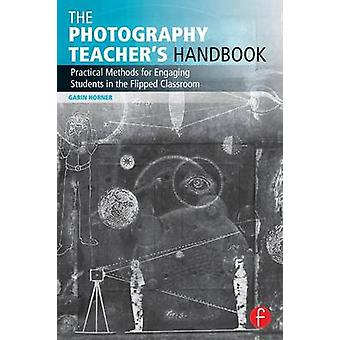 The Photography Teacher's Handbook - Practical Methods for Engaging St
