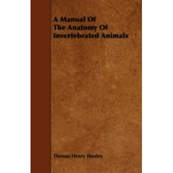 A Manual Of The Anatomy Of Invertebrated Animals by Huxley & Thomas Henry