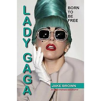 Lady Gaga Born to Be Free An Unauthorized Biography by Brown & Jake