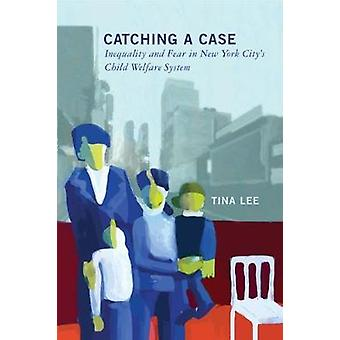 Catching a Case Inequality and Fear in New York Citys Child Welfare System by Lee & Tina
