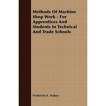 Methods of Machine Shop Work  For Apprentices and Students in Technical and Trade Schools by Halsey & Frederick A.