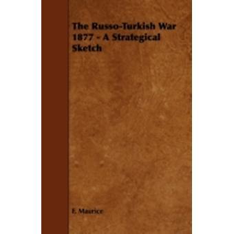 The RussoTurkish War 1877  A Strategical Sketch by Maurice & F.