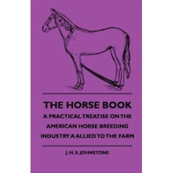 The Horse Book  A Practical Treatise On The American Horse Breeding Industry As Allied To The Farm by Johnstone & J. H. S.