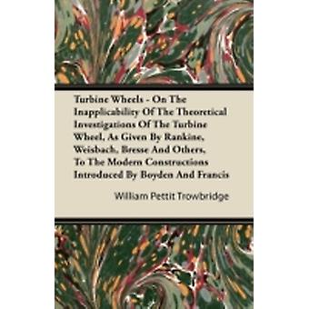Turbine Wheels  On the Inapplicability of the Theoretical Investigations of the Turbine Wheel as Given by Rankine Weisbach Bresse and Others to T by Trowbridge & William Pettit