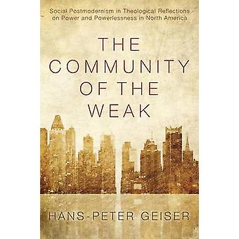 The Community of the Weak Social Postmodernism in Theological Reflections on Power and Powerlessness in North America by Geiser & HansPeter