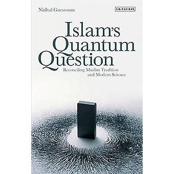 Islam's Quantum Question - Reconciling Muslim Tradition and Modern Sci