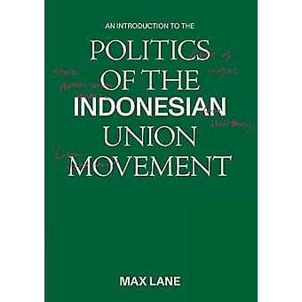 An Introduction to the Politics of the Indonesian Union Movement by M