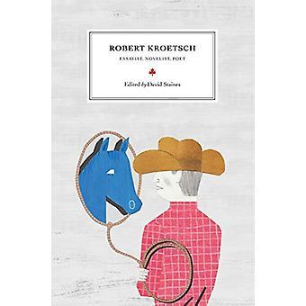 Robert Kroetsch - Essayist - Novelist - Poet by David Staines - 978077