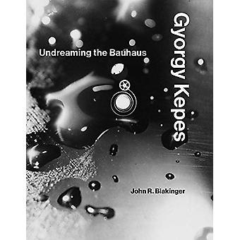 Gyorgy Kepes - Undreaming Bauhaus av John R. Blakinger - 978026203