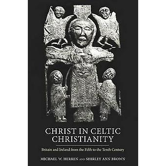 Christ in Celtic Christianity Britain and Ireland from the Fifth to the Tenth Century by Herren & Michael W.