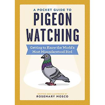 A Pocket Guide to Pigeon Watching  Getting to Know the Worlds Most Misunderstood Bird by Rosemary Mosco