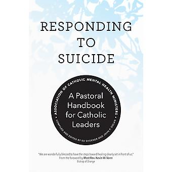Responding to Suicide  A Pastoral Handbook for Catholic Leaders by Association of Catholic Mental Health Ministers & Foreword by Most Rev Kevin William Vann & Edited by Ed Shoener & Edited by John P Dolan