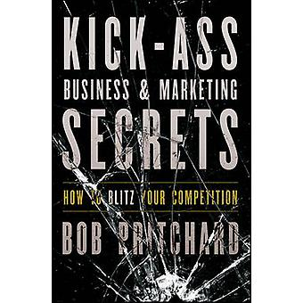 Kick Ass Business and Marketing Secrets - How to Blitz Your Competitio
