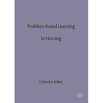 Problembased Learning in Nursing  A New Model for a New Context by Glen & Sally