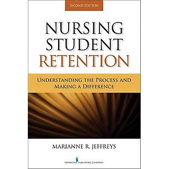 Nursing Student Retention Understanding the Process and Making a Difference by Jeffreys & Marianne R.