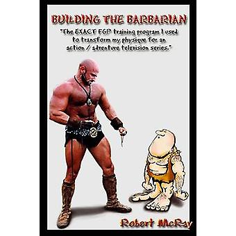 BUILDING THE BARBARIAN by McRay & Robert
