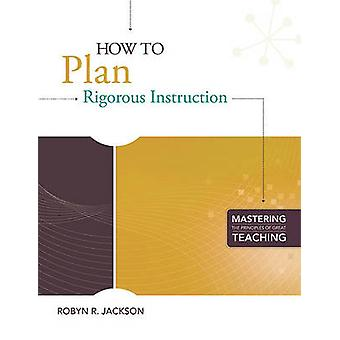 How to Plan Rigorous Instruction by Robyn Renee Jackson - 97814166109