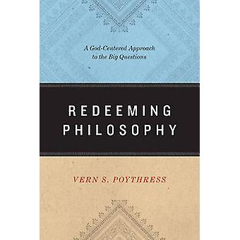 Redeeming Philosophy - A God-Centered Approach to the Big Questions by