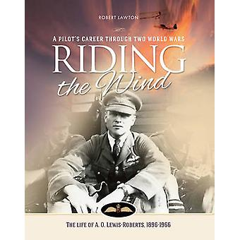 Riding the Wind - The Life of A. O. Lewis-Roberts 1896-1966 by Robert