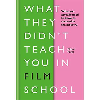 What They Didnt Teach You in Film School by Miguel Parga