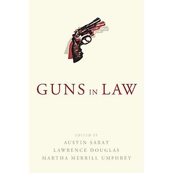 Guns in Law by Edited by Austin Sarat & Edited by Lawrence Douglas & Edited by Martha Merrill Umphrey
