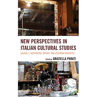 New Perspectives in Italian Cultural Studies Volume 1 Definitions Theory and Accented Practices by Parati & Graziella