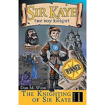 The Knighting of Sir Kaye Sir Kaye the Boy Knight Book 1 by Winn & Don M.