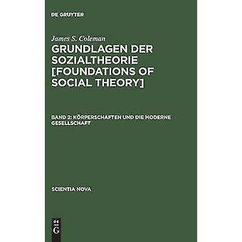 Grundlagen der Sozialtheorie Foundations of Social Theory Band 2 Krperschaften und die moderne Gesellschaft by Coleman & James S.
