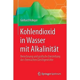 Kohlendioxid in Wasser mit Alkalinitt  Berechnung und grafische Darstellung der chemischen Gleichgewichte by Hobiger & Gerhard