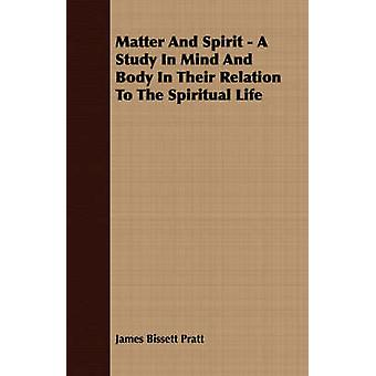 Matter And Spirit  A Study In Mind And Body In Their Relation To The Spiritual Life by Pratt & James Bissett
