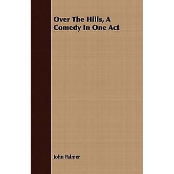 Over the Hills a Comedy in One Act by Palmer & John