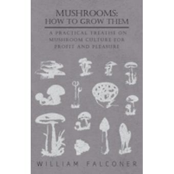 Mushrooms How to Grow Them  A Practical Treatise on Mushroom Culture for Profit and Pleasure by Falconer & William